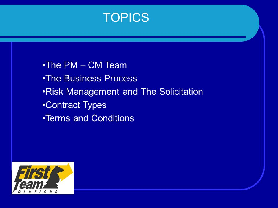 TOPICS The PM – CM Team The Business Process Risk Management and The Solicitation Contract Types Terms and Conditions