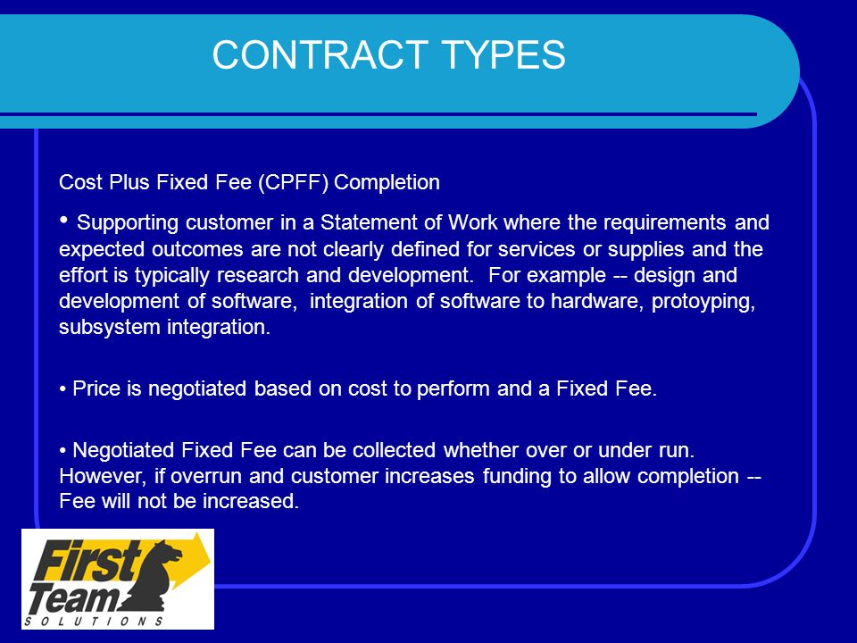 CONTRACT TYPES Cost Plus Fixed Fee (CPFF) Completion Supporting customer in a Statement of Work where the requirements and expected outcomes are not c