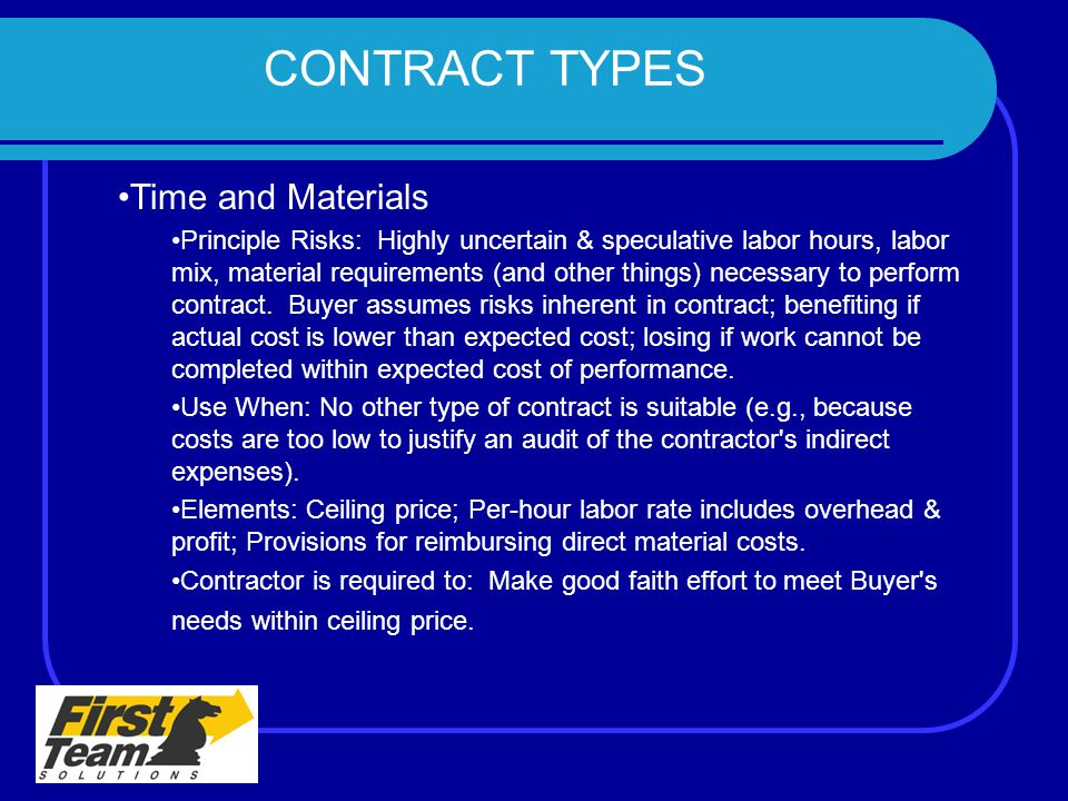 CONTRACT TYPES Time and Materials Principle Risks: Highly uncertain & speculative labor hours, labor mix, material requirements (and other things) nec