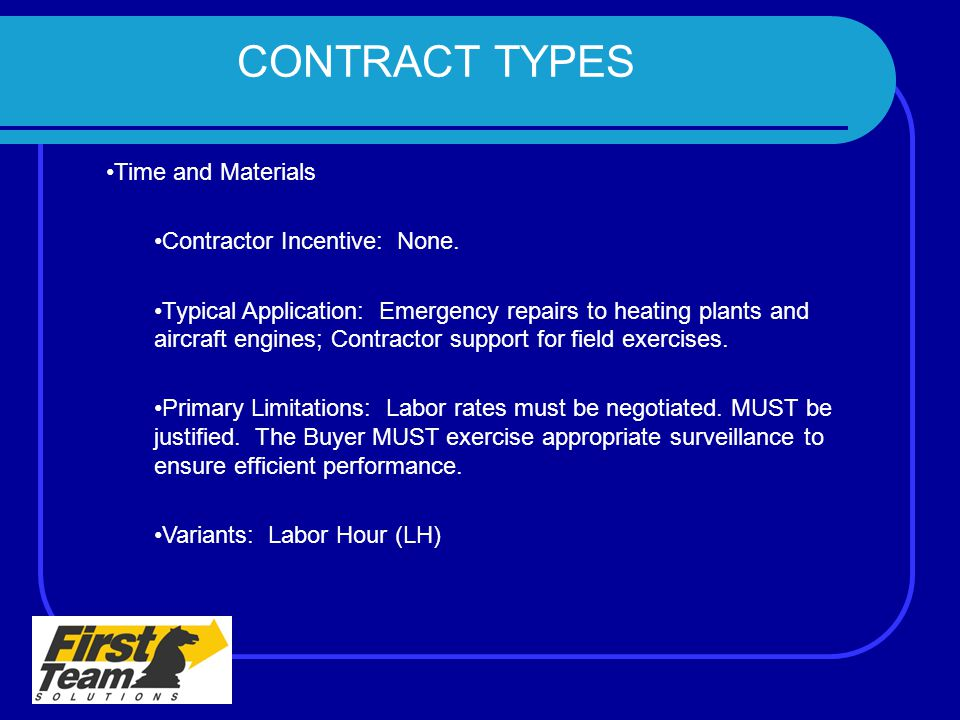 CONTRACT TYPES Time and Materials Contractor Incentive: None. Typical Application: Emergency repairs to heating plants and aircraft engines; Contracto