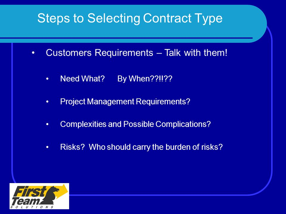 Steps to Selecting Contract Type Customers Requirements – Talk with them! Need What?By When??!!?? Project Management Requirements? Complexities and Po