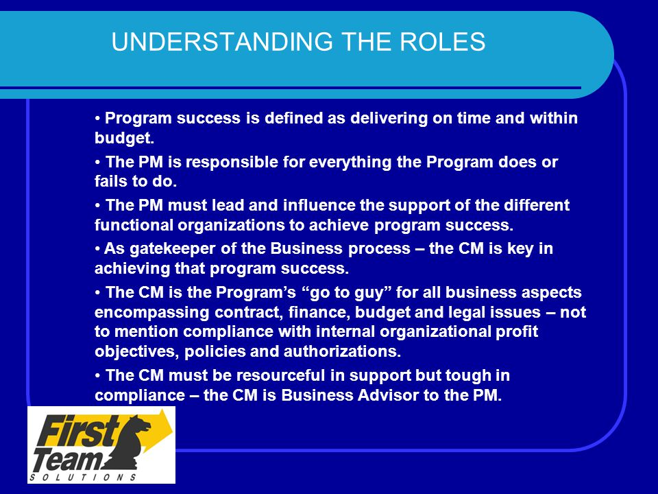 UNDERSTANDING THE ROLES Program success is defined as delivering on time and within budget. The PM is responsible for everything the Program does or f