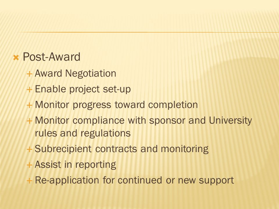  Post-Award  Award Negotiation  Enable project set-up  Monitor progress toward completion  Monitor compliance with sponsor and University rules a