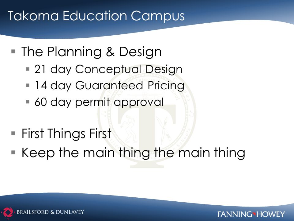 Takoma Education Campus  The Planning & Design  21 day Conceptual Design  14 day Guaranteed Pricing  60 day permit approval  First Things First  Keep the main thing the main thing