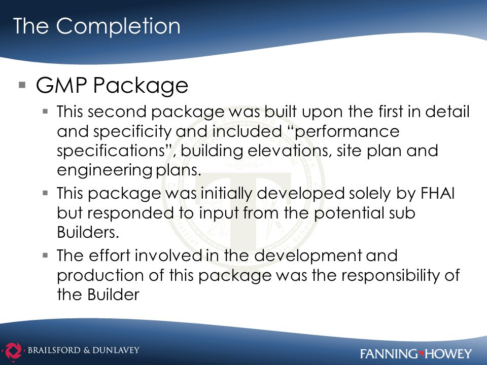 The Completion  GMP Package  This second package was built upon the first in detail and specificity and included performance specifications , building elevations, site plan and engineering plans.