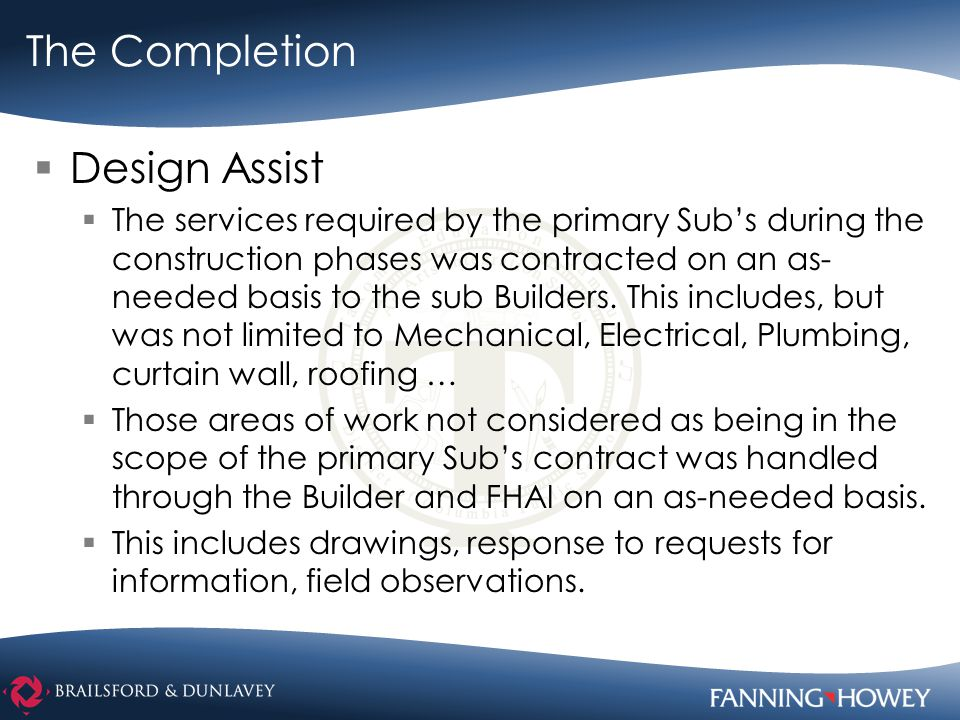 The Completion  Design Assist  The services required by the primary Sub's during the construction phases was contracted on an as- needed basis to the sub Builders.