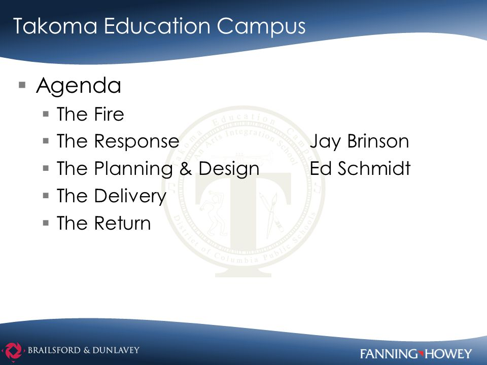  Agenda  The Fire  The ResponseJay Brinson  The Planning & DesignEd Schmidt  The Delivery  The Return Takoma Education Campus