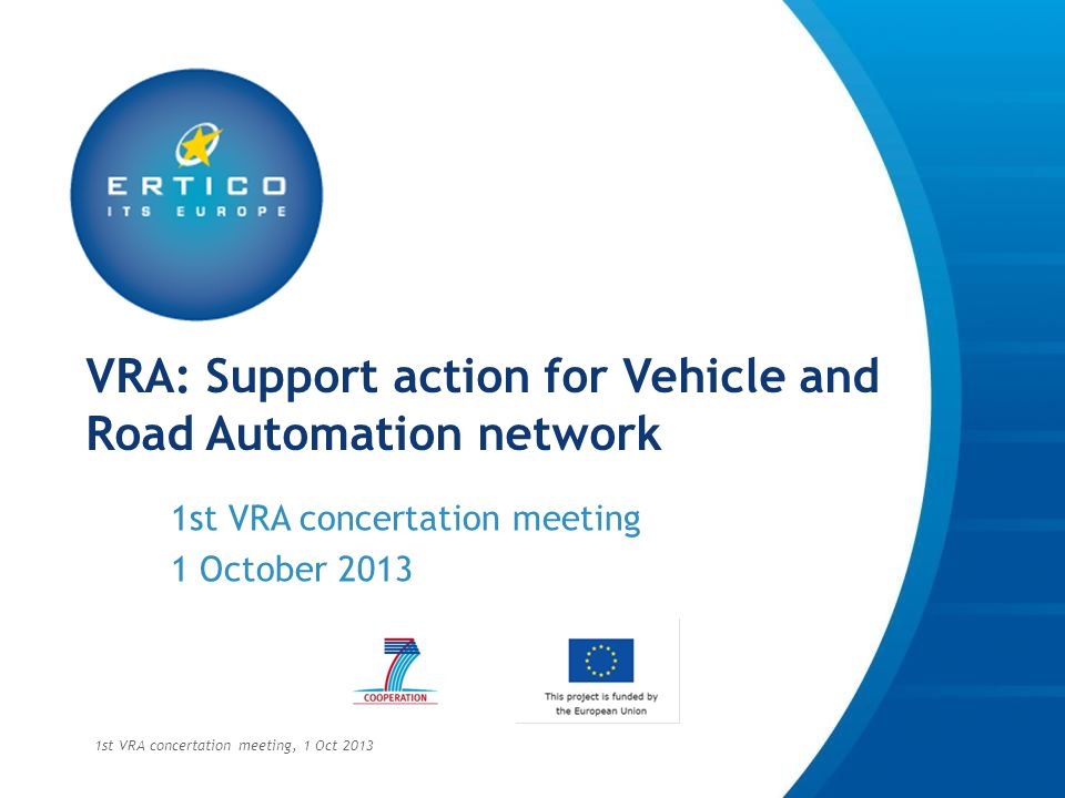 Objectives of today » share information on past, current and foreseen projects » Plan liaison activities from the start » Identify gaps and opportunities for collaboration and future research » Support next steps of the iMobility Forum Automation WG » Clarify current international activities 1st VRA concertation meeting, 1 Oct 2013
