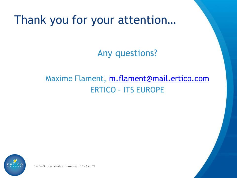 Thank you for your attention… Any questions? Maxime Flament, m.flament@mail.ertico.comm.flament@mail.ertico.com ERTICO – ITS EUROPE 1st VRA concertati