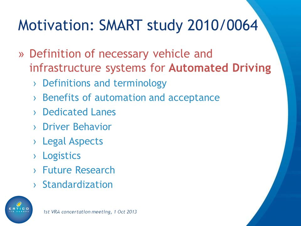 Motivation: Automation WG » Kicked off March 2012 and met 6 times » Preparing roadmap for enhanced automation in the road transport sector » Results were presented in a workshop in March 2013 1st VRA concertation meeting, 1 Oct 2013