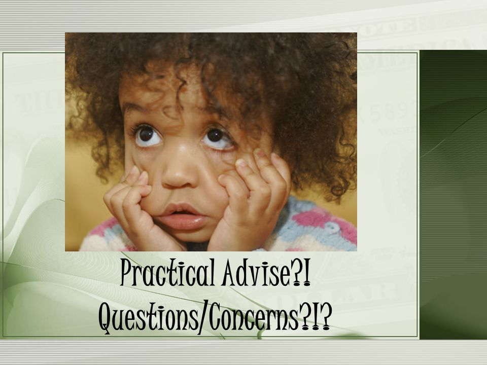 Practical Advise ! Questions/Concerns !