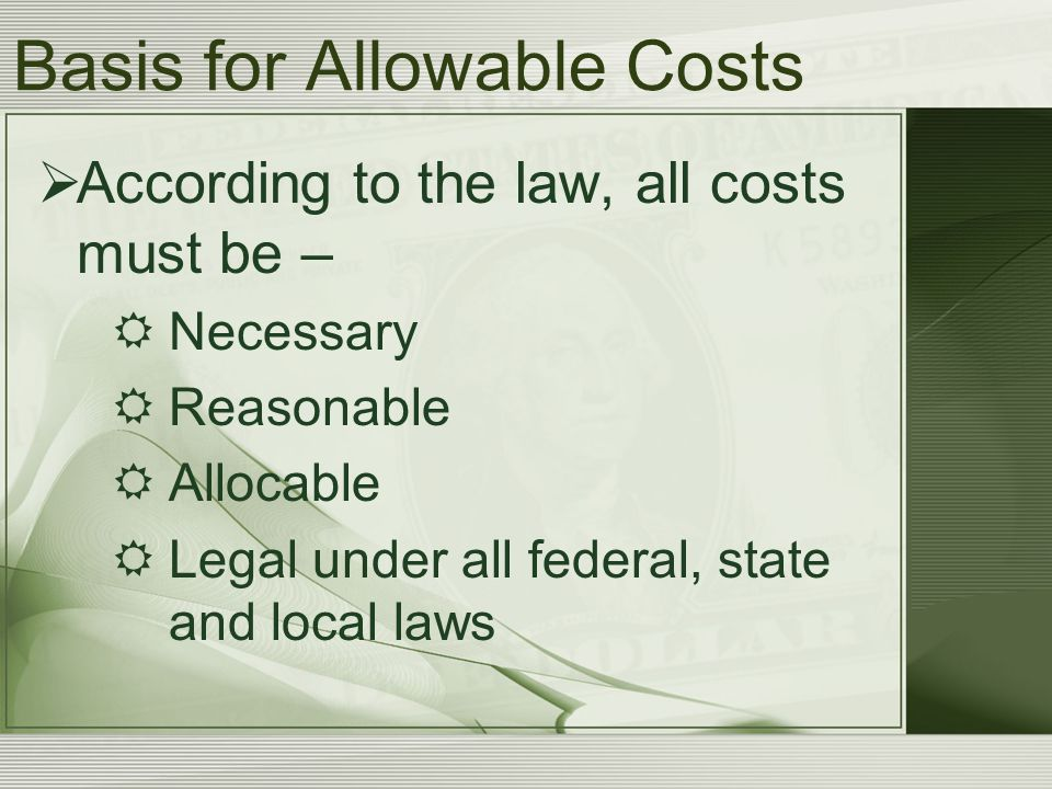 Basis for Allowable Costs  According to the law, all costs must be –  Necessary  Reasonable  Allocable  Legal under all federal, state and local laws