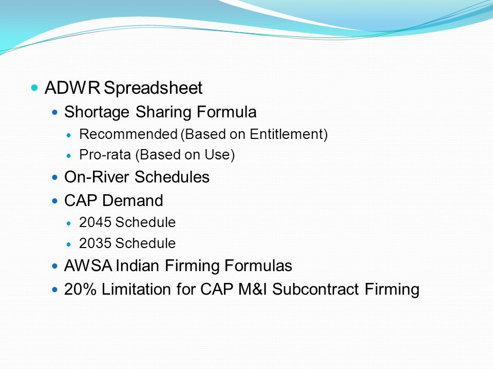 ADWR Spreadsheet Shortage Sharing Formula Recommended (Based on Entitlement) Pro-rata (Based on Use) On-River Schedules CAP Demand 2045 Schedule 2035