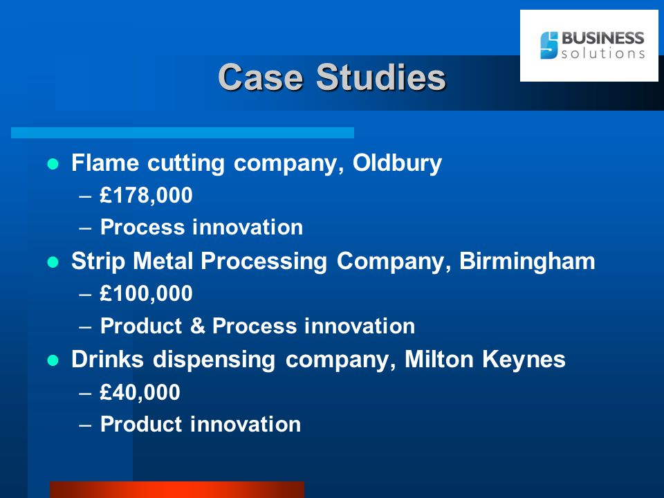 Case Studies Flame cutting company, Oldbury –£178,000 –Process innovation Strip Metal Processing Company, Birmingham –£100,000 –Product & Process innovation Drinks dispensing company, Milton Keynes –£40,000 –Product innovation