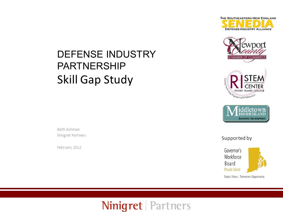 DEFENSE INDUSTRY PARTNERSHIP Skill Gap Study Beth Ashman Ninigret Partners February Supported by