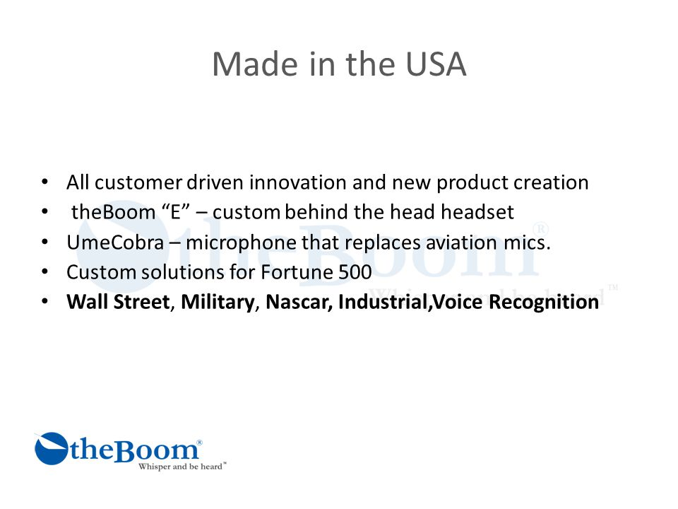 Made in the USA All customer driven innovation and new product creation theBoom E – custom behind the head headset UmeCobra – microphone that replaces aviation mics.