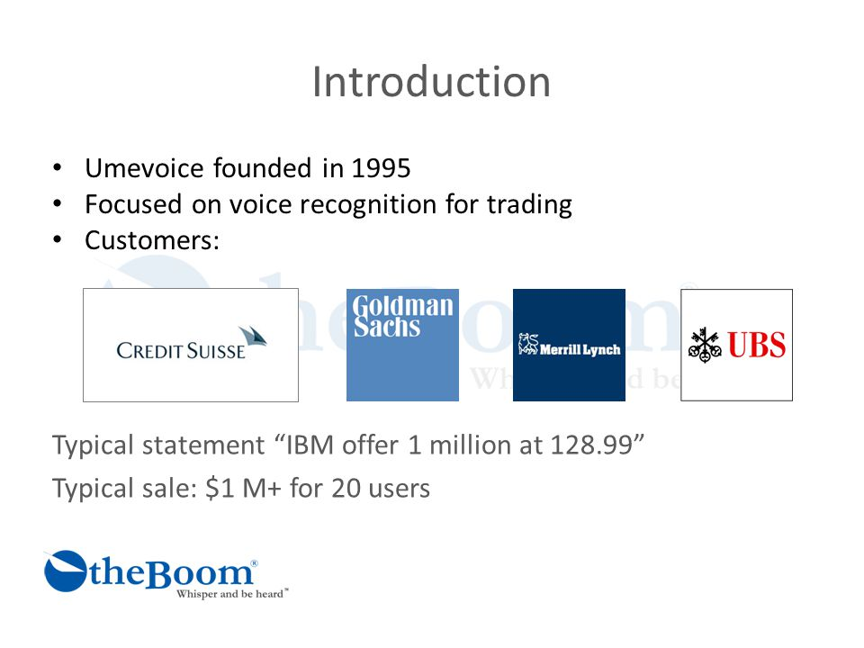 Introduction Umevoice founded in 1995 Focused on voice recognition for trading Customers: Typical statement IBM offer 1 million at 128.99 Typical sale: $1 M+ for 20 users