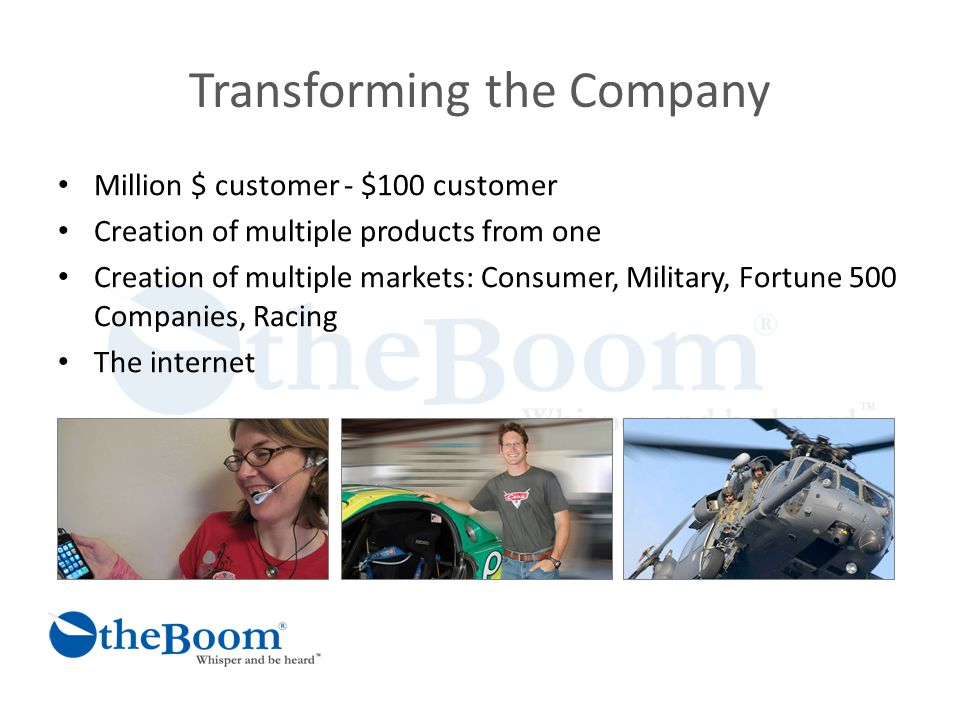Transforming the Company Million $ customer - $100 customer Creation of multiple products from one Creation of multiple markets: Consumer, Military, Fortune 500 Companies, Racing The internet