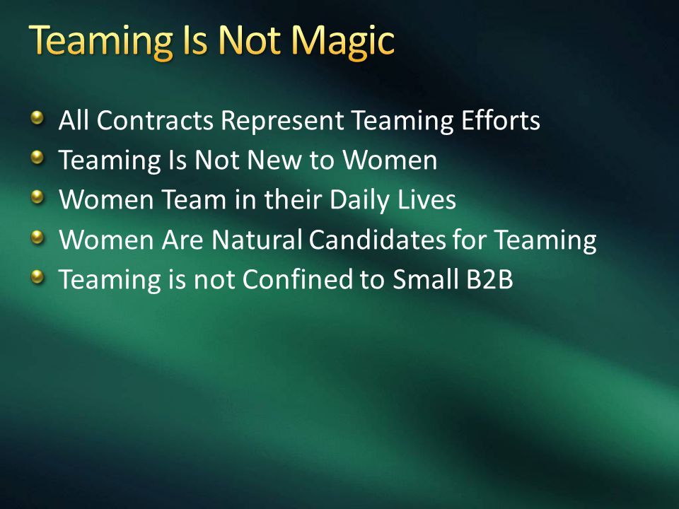 All Contracts Represent Teaming Efforts Teaming Is Not New to Women Women Team in their Daily Lives Women Are Natural Candidates for Teaming Teaming is not Confined to Small B2B
