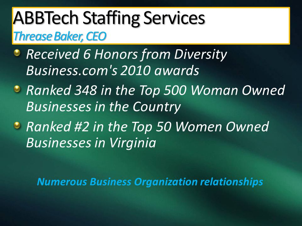 Received 6 Honors from Diversity Business.com s 2010 awards Ranked 348 in the Top 500 Woman Owned Businesses in the Country Ranked #2 in the Top 50 Women Owned Businesses in Virginia Numerous Business Organization relationships