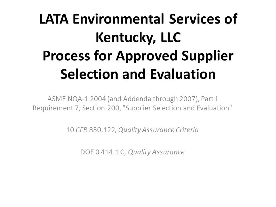 LATA Environmental Services of Kentucky, LLC Process for Approved Supplier Selection and Evaluation ASME NQA-1 2004 (and Addenda through 2007), Part I Requirement 7, Section 200, Supplier Selection and Evaluation 10 CFR 830.122, Quality Assurance Criteria DOE 0 414.1 C, Quality Assurance