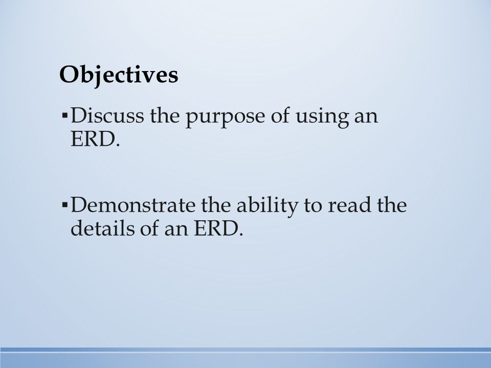Objectives ▪ Discuss the purpose of using an ERD.