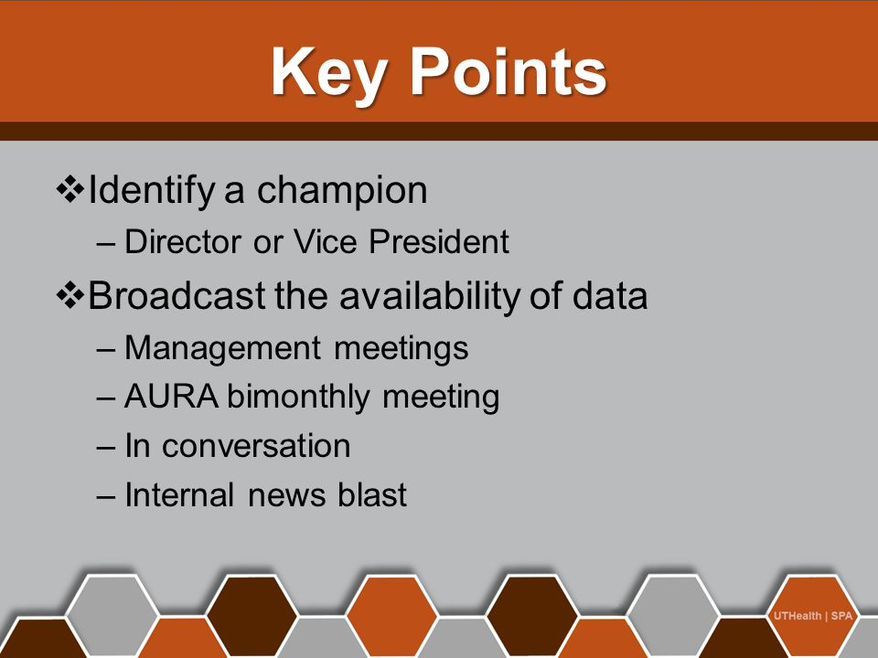 Key Points  Identify a champion –Director or Vice President  Broadcast the availability of data –Management meetings –AURA bimonthly meeting –In conversation –Internal news blast
