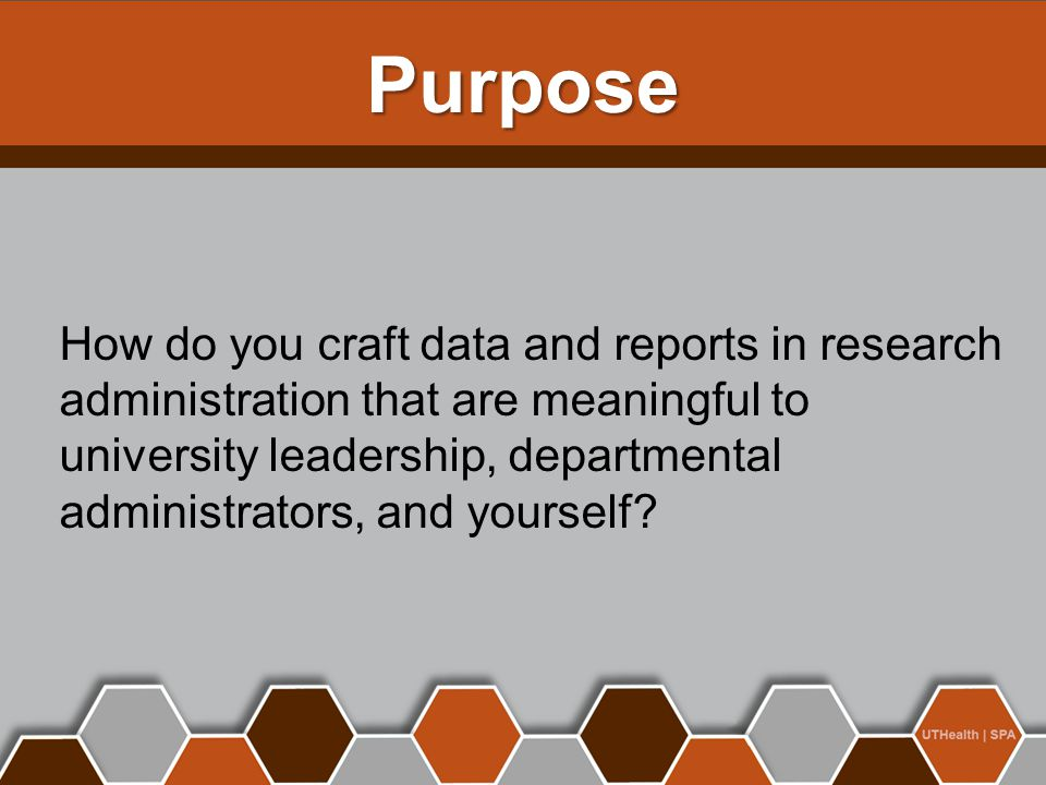 Purpose How do you craft data and reports in research administration that are meaningful to university leadership, departmental administrators, and yourself