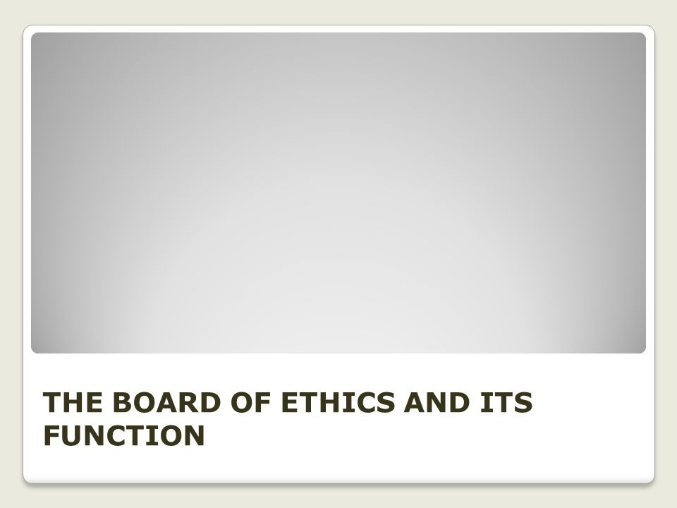 THE BOARD OF ETHICS AND ITS FUNCTION