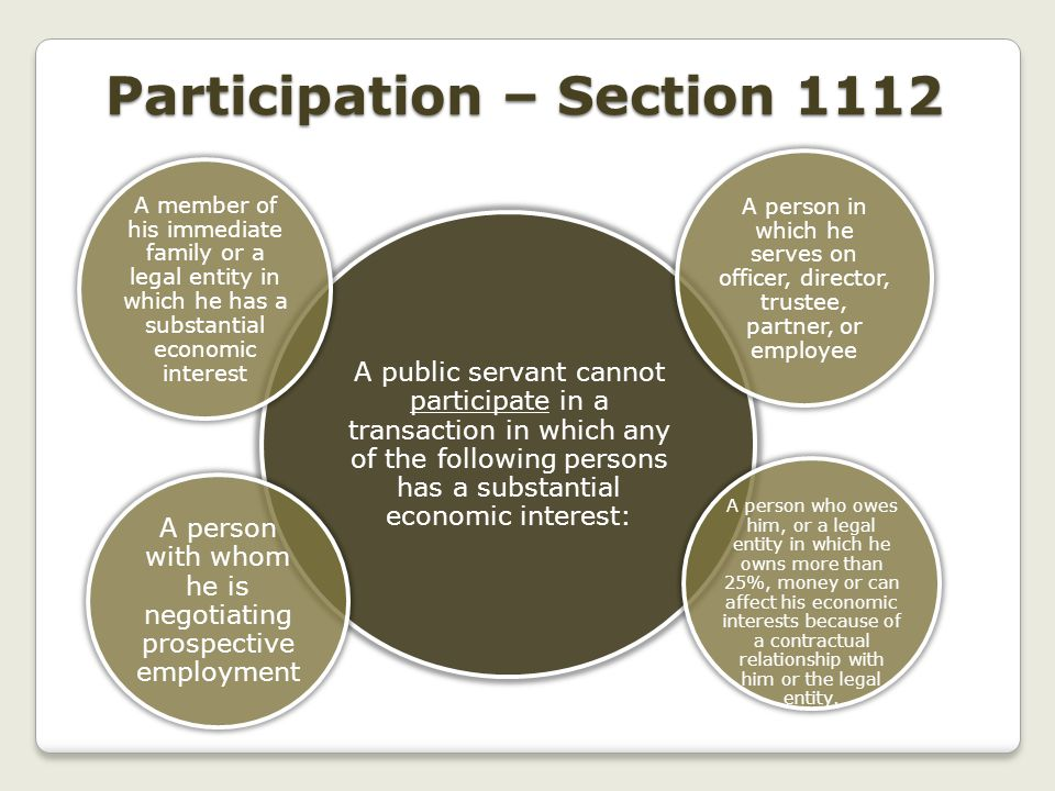 Participation – Section 1112 A public servant cannot participate in a transaction in which any of the following persons has a substantial economic interest: A person in which he serves on officer, director, trustee, partner, or employee A person who owes him, or a legal entity in which he owns more than 25%, money or can affect his economic interests because of a contractual relationship with him or the legal entity.
