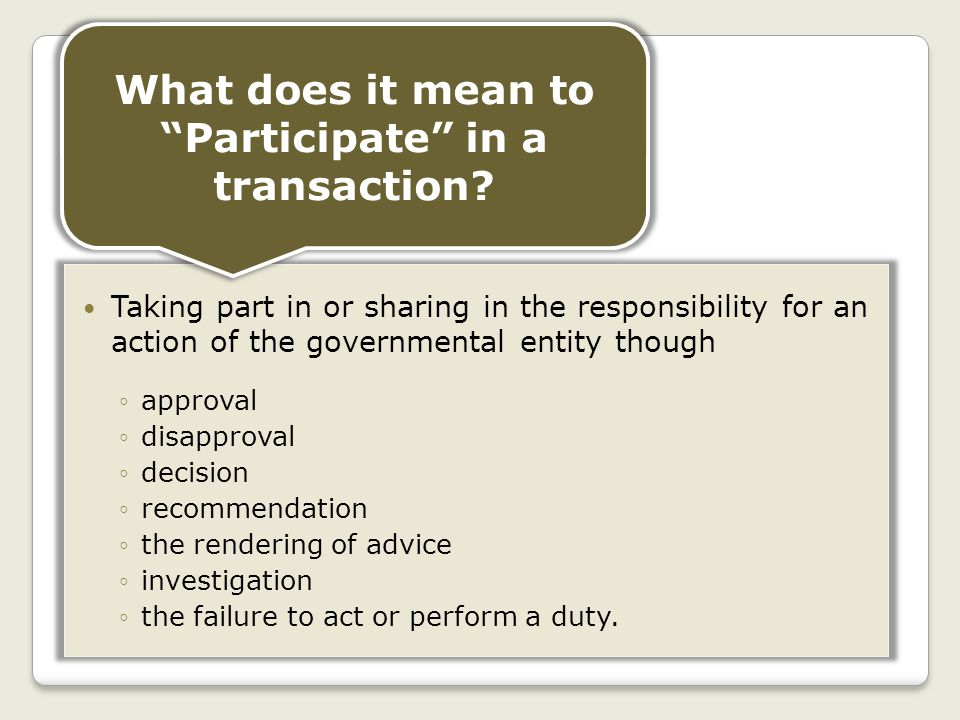 Taking part in or sharing in the responsibility for an action of the governmental entity though ◦approval ◦disapproval ◦decision ◦recommendation ◦the rendering of advice ◦investigation ◦the failure to act or perform a duty.