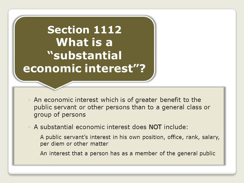 ◦An economic interest which is of greater benefit to the public servant or other persons than to a general class or group of persons NOT ◦A substantial economic interest does NOT include:  A public servant's interest in his own position, office, rank, salary, per diem or other matter  An interest that a person has as a member of the general public Section 1112 What is a substantial economic interest