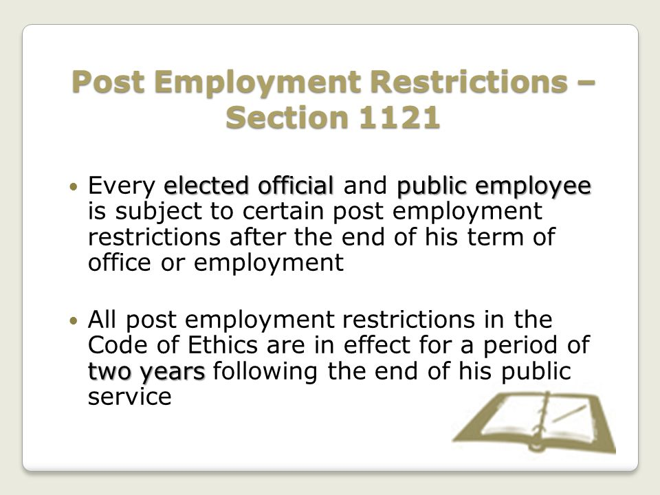 Post Employment Restrictions – Section 1121 elected official public employee Every elected official and public employee is subject to certain post employment restrictions after the end of his term of office or employment two years All post employment restrictions in the Code of Ethics are in effect for a period of two years following the end of his public service