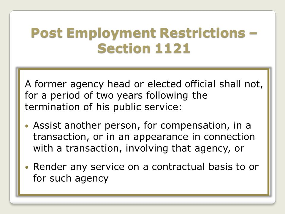 Post Employment Restrictions – Section 1121 A former agency head or elected official shall not, for a period of two years following the termination of his public service: Assist another person, for compensation, in a transaction, or in an appearance in connection with a transaction, involving that agency, or Render any service on a contractual basis to or for such agency