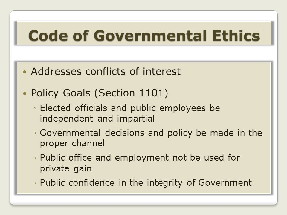 Addresses conflicts of interest Policy Goals (Section 1101) ◦Elected officials and public employees be independent and impartial ◦Governmental decisions and policy be made in the proper channel ◦Public office and employment not be used for private gain ◦Public confidence in the integrity of Government