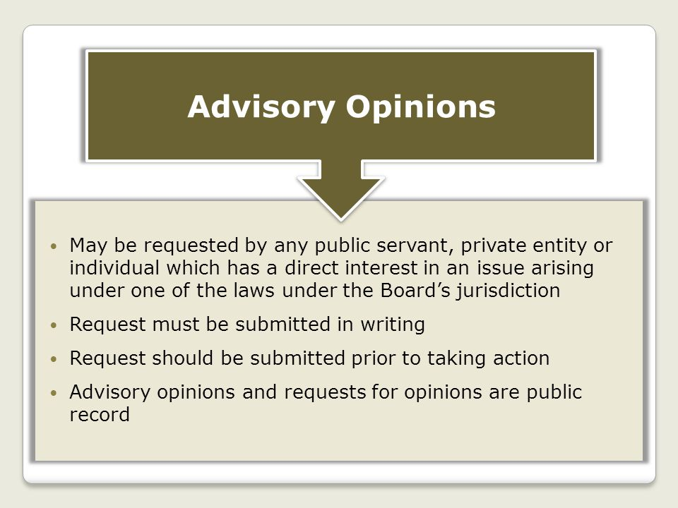 May be requested by any public servant, private entity or individual which has a direct interest in an issue arising under one of the laws under the Board's jurisdiction Request must be submitted in writing Request should be submitted prior to taking action Advisory opinions and requests for opinions are public record Advisory Opinions