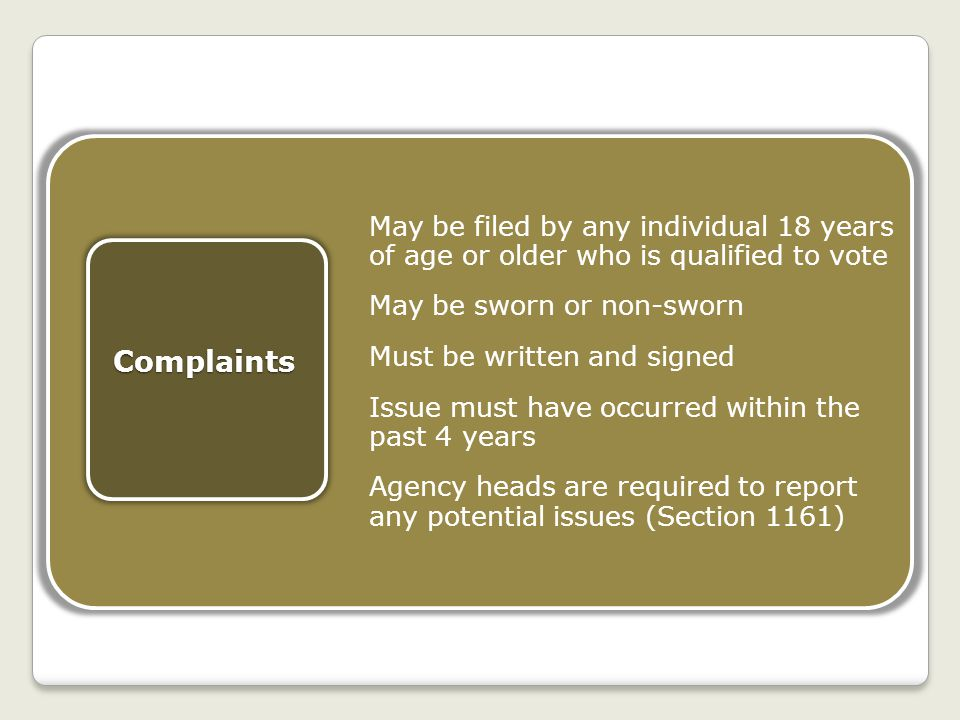 May be filed by any individual 18 years of age or older who is qualified to vote May be sworn or non-sworn Must be written and signed Issue must have occurred within the past 4 years Agency heads are required to report any potential issues (Section 1161)Complaints