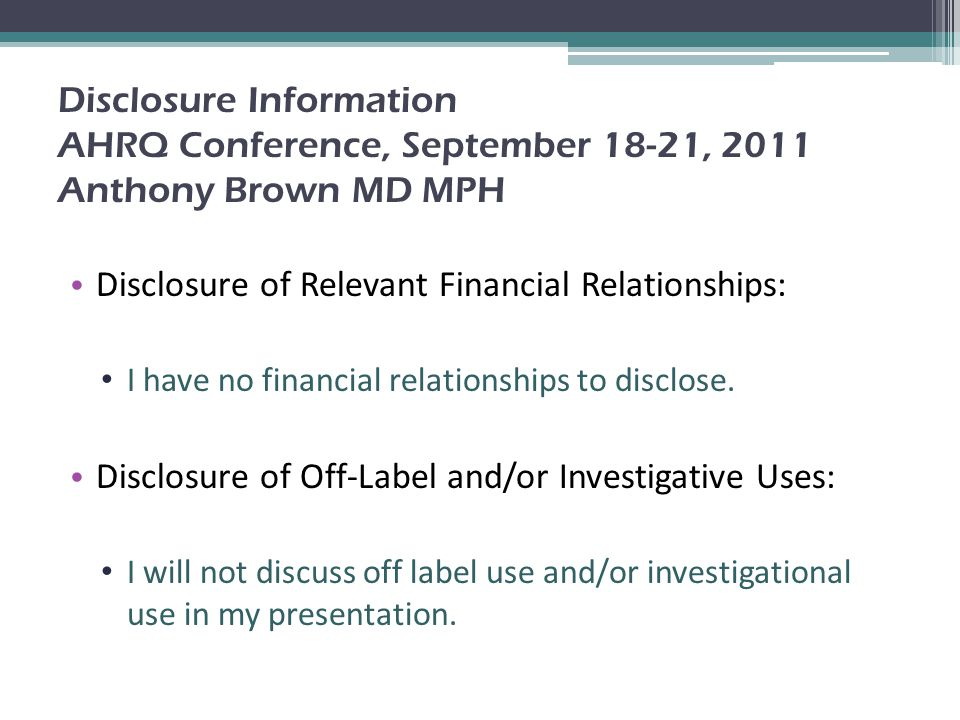 Disclosure Information AHRQ Conference, September 18-21, 2011 Anthony Brown MD MPH Disclosure of Relevant Financial Relationships: I have no financial relationships to disclose.