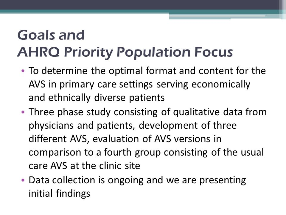 Goals and AHRQ Priority Population Focus To determine the optimal format and content for the AVS in primary care settings serving economically and ethnically diverse patients Three phase study consisting of qualitative data from physicians and patients, development of three different AVS, evaluation of AVS versions in comparison to a fourth group consisting of the usual care AVS at the clinic site Data collection is ongoing and we are presenting initial findings