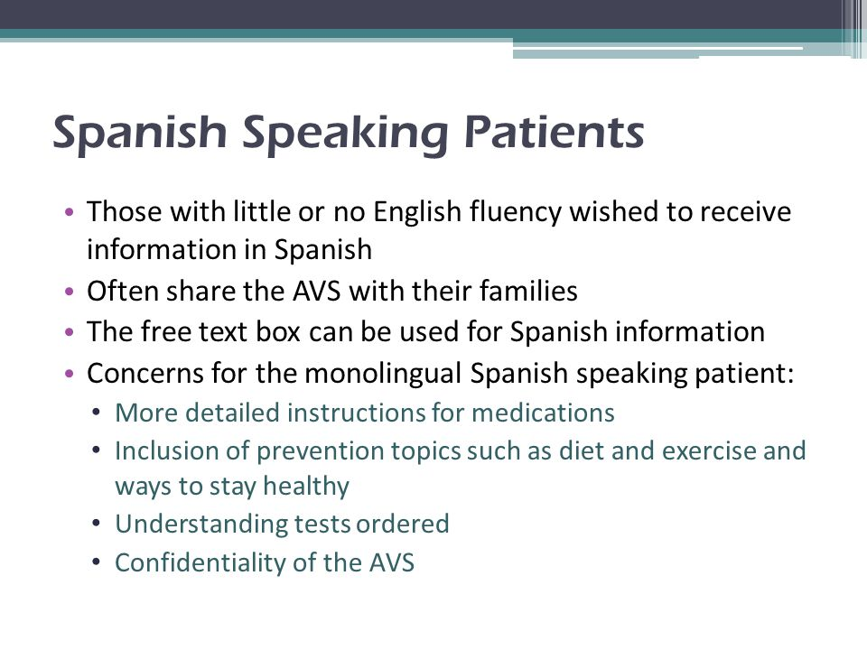 Spanish Speaking Patients Those with little or no English fluency wished to receive information in Spanish Often share the AVS with their families The free text box can be used for Spanish information Concerns for the monolingual Spanish speaking patient: More detailed instructions for medications Inclusion of prevention topics such as diet and exercise and ways to stay healthy Understanding tests ordered Confidentiality of the AVS