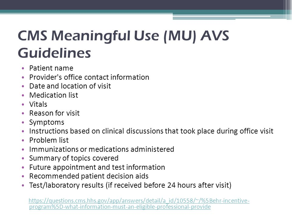 CMS Meaningful Use (MU) AVS Guidelines Patient name Provider s office contact information Date and location of visit Medication list Vitals Reason for visit Symptoms Instructions based on clinical discussions that took place during office visit Problem list Immunizations or medications administered Summary of topics covered Future appointment and test information Recommended patient decision aids Test/laboratory results (if received before 24 hours after visit) https://questions.cms.hhs.gov/app/answers/detail/a_id/10558/~/%5Behr-incentive- program%5D-what-information-must-an-eligible-professional-provide