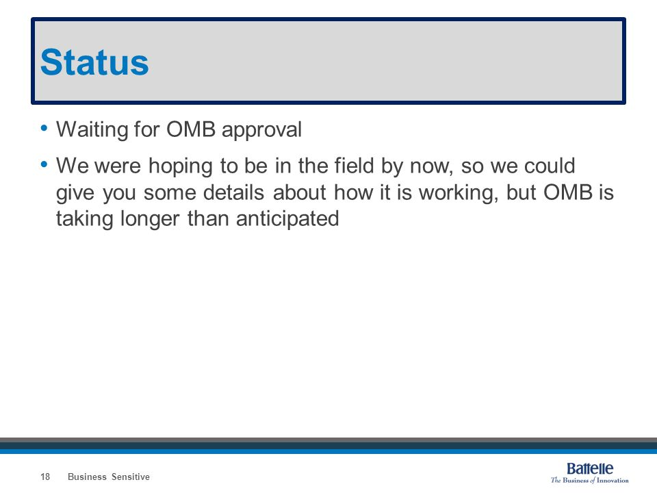 Status Waiting for OMB approval We were hoping to be in the field by now, so we could give you some details about how it is working, but OMB is taking