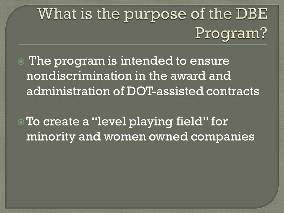  The program is intended to ensure nondiscrimination in the award and administration of DOT-assisted contracts  To create a level playing field for minority and women owned companies