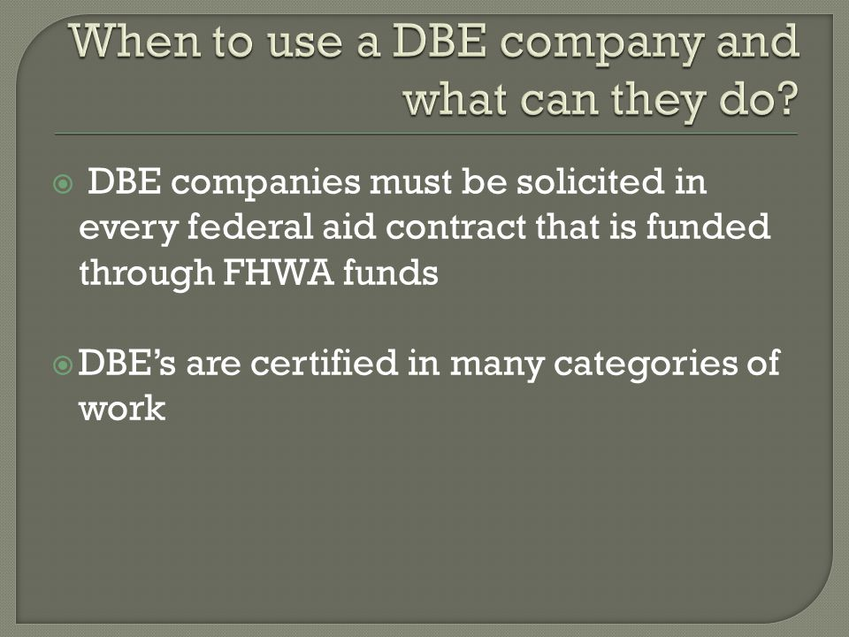  DBE companies must be solicited in every federal aid contract that is funded through FHWA funds  DBE's are certified in many categories of work