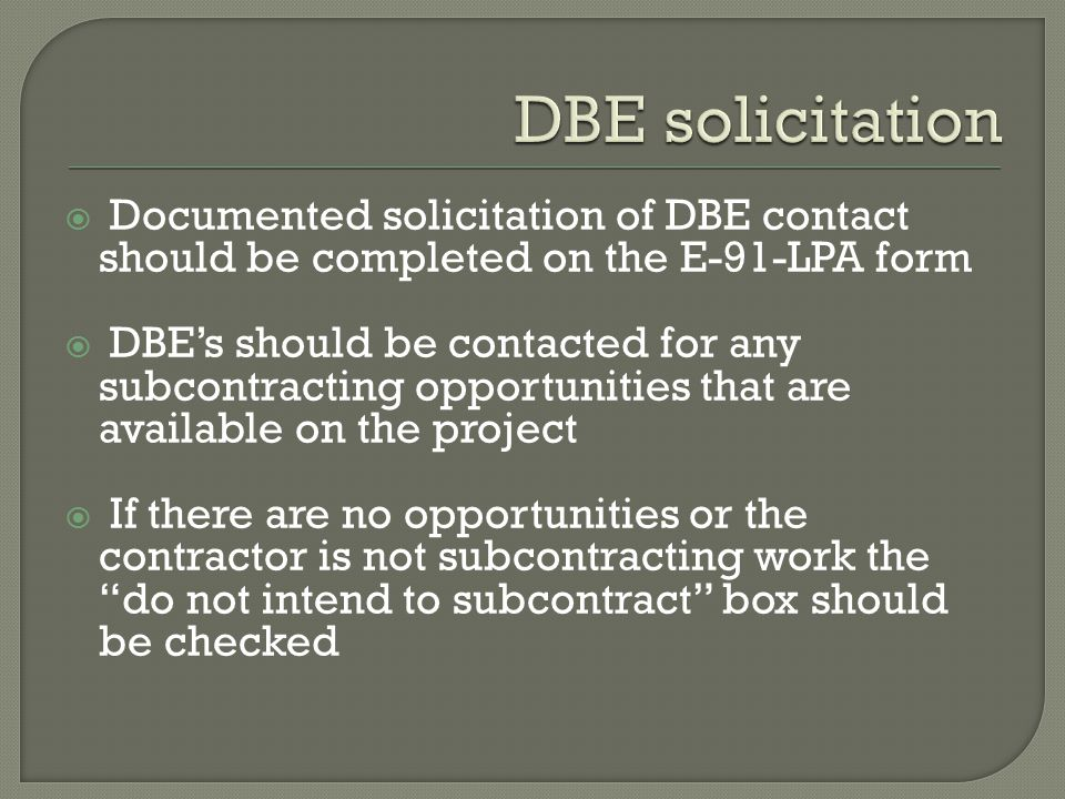  Documented solicitation of DBE contact should be completed on the E-91-LPA form  DBE's should be contacted for any subcontracting opportunities that are available on the project  If there are no opportunities or the contractor is not subcontracting work the do not intend to subcontract box should be checked