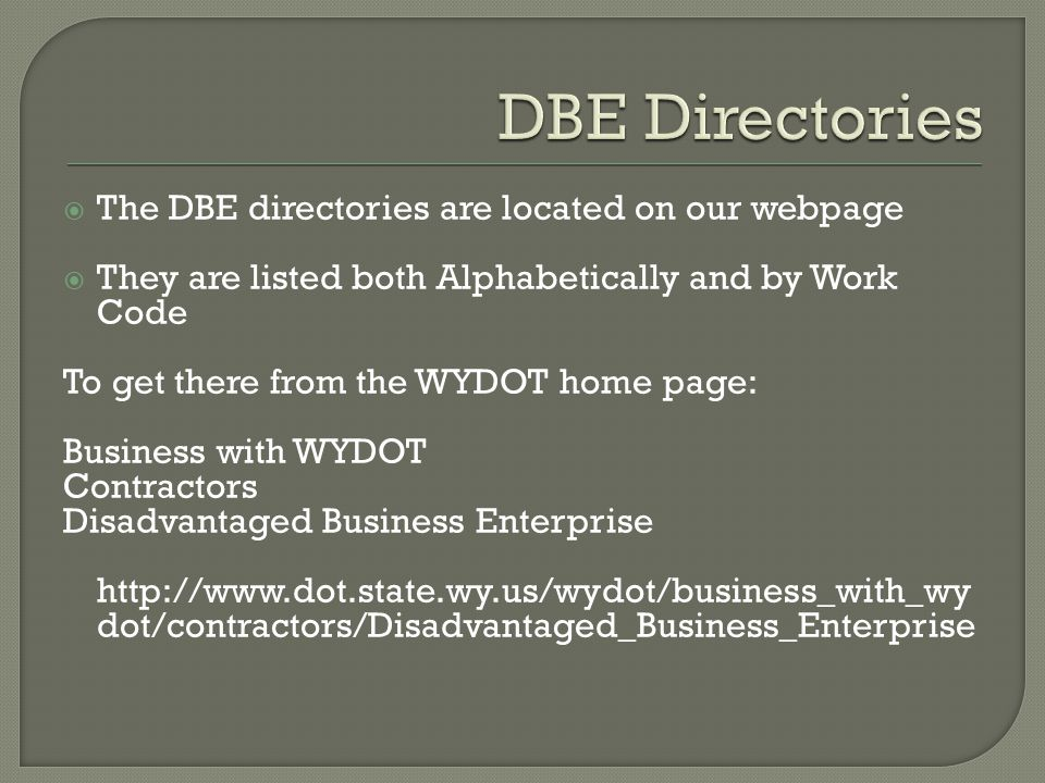  The DBE directories are located on our webpage  They are listed both Alphabetically and by Work Code To get there from the WYDOT home page: Business with WYDOT Contractors Disadvantaged Business Enterprise http://www.dot.state.wy.us/wydot/business_with_wy dot/contractors/Disadvantaged_Business_Enterprise
