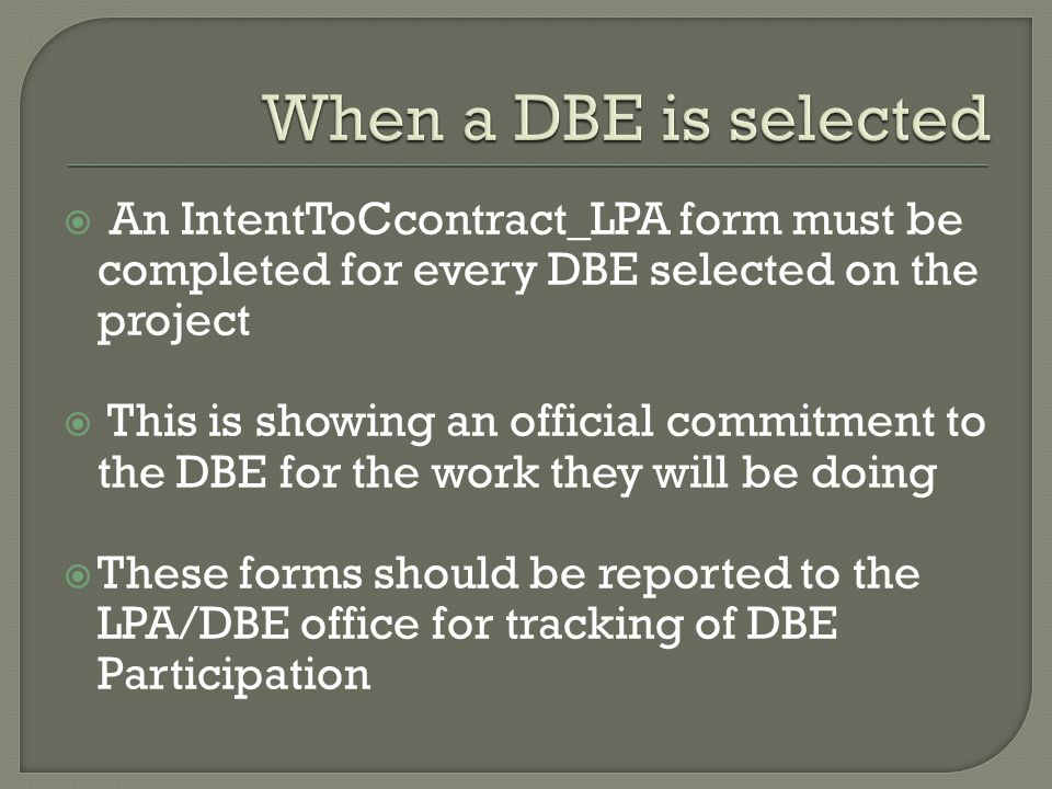  An IntentToCcontract_LPA form must be completed for every DBE selected on the project  This is showing an official commitment to the DBE for the work they will be doing  These forms should be reported to the LPA/DBE office for tracking of DBE Participation