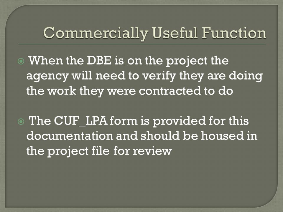  When the DBE is on the project the agency will need to verify they are doing the work they were contracted to do  The CUF_LPA form is provided for this documentation and should be housed in the project file for review