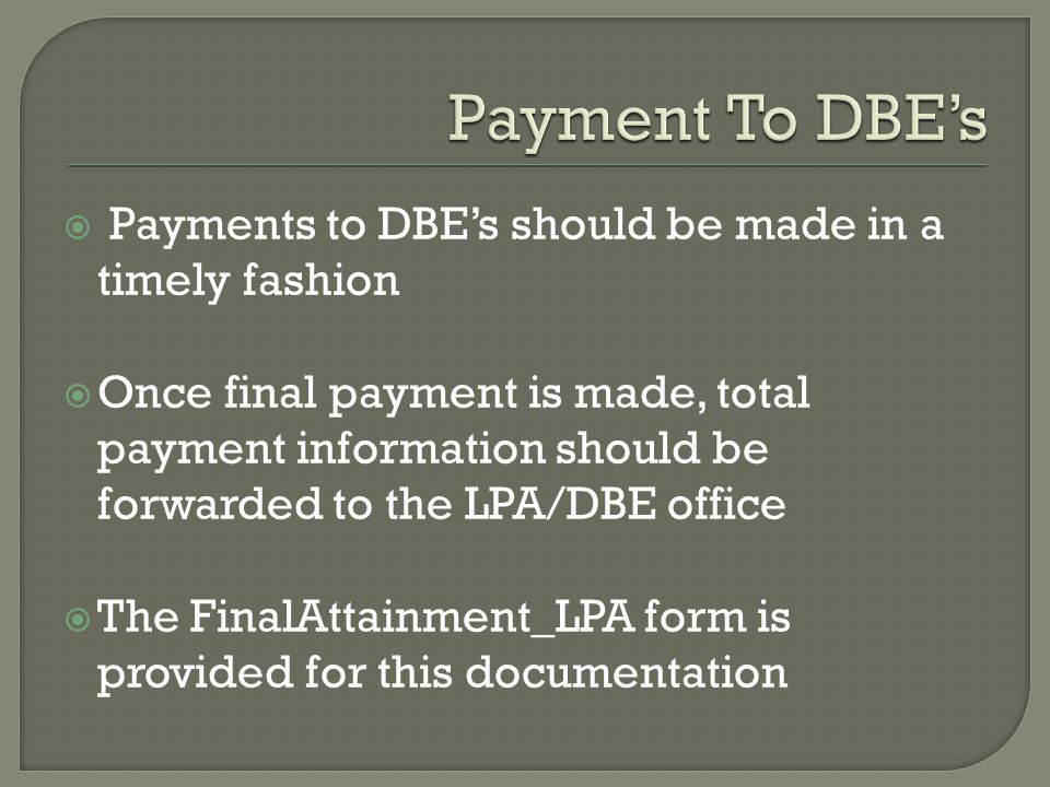  Payments to DBE's should be made in a timely fashion  Once final payment is made, total payment information should be forwarded to the LPA/DBE office  The FinalAttainment_LPA form is provided for this documentation