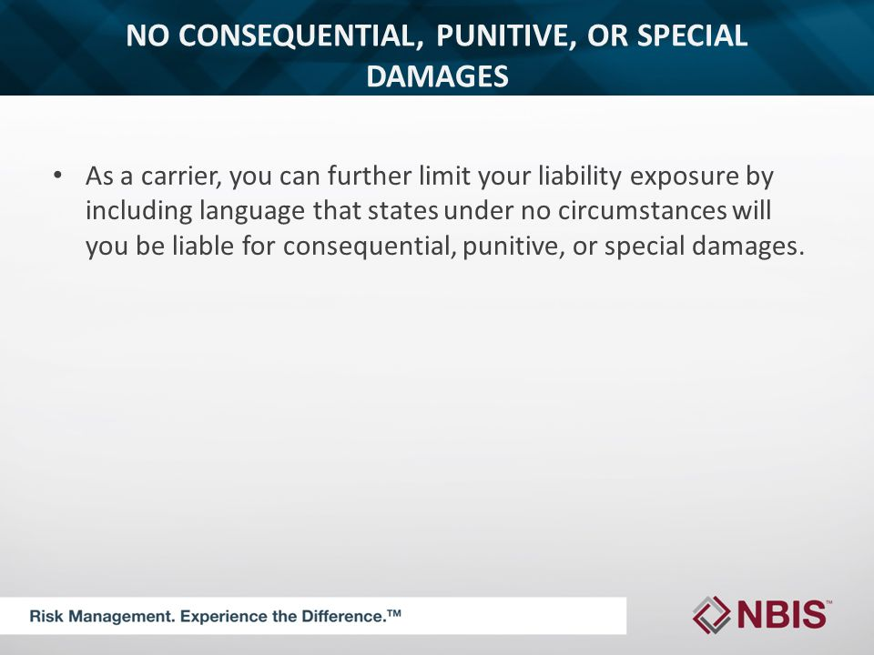 NO CONSEQUENTIAL, PUNITIVE, OR SPECIAL DAMAGES As a carrier, you can further limit your liability exposure by including language that states under no circumstances will you be liable for consequential, punitive, or special damages.